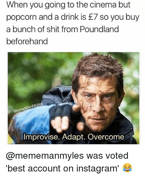 Instagram, Meme, and Memes: When you going to the cinema but  popcorn and a drink is £7 so you buy  a bunch of shit from Poundland  beforehand  es  Man  Meme  Improvise. Adapt. Overcome @mememanmyles was voted 'best account on instagram' 😂
