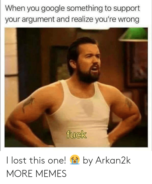 Dank, Google, and Memes: When you google something to support  your argument and realize you're wrong I lost this one! 😭 by Arkan2k MORE MEMES