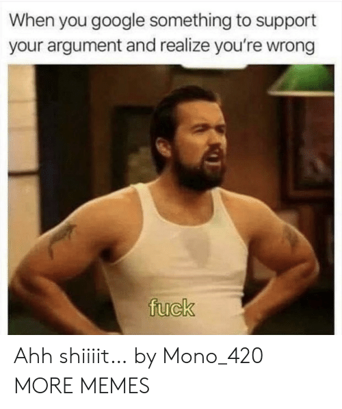 mono: When you google something to support  your argument and realize you're wrong  fuck Ahh shiiiit… by Mono_420 MORE MEMES