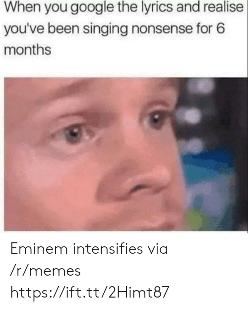 Eminem, Google, and Memes: When you google the lyrics and realise  you've been singing nonsense for 6  months Eminem intensifies via /r/memes https://ift.tt/2Himt87
