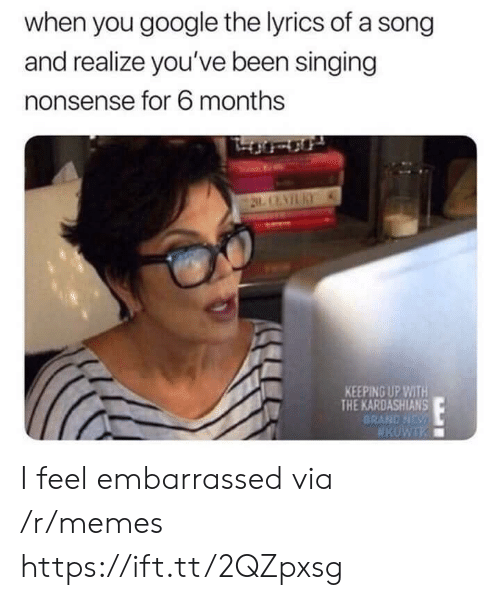 Google, Kardashians, and Keeping Up With the Kardashians: when you google the lyrics of a song  and realize you've been singing  nonsense for 6 months  KEEPING UP WITH  THE KARDASHIANS  BRAND NDs I feel embarrassed via /r/memes https://ift.tt/2QZpxsg