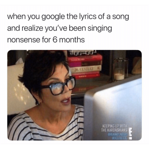 Google, Kardashians, and Keeping Up With the Kardashians: when you google the lyrics of a song  and realize you've been singing  nonsense for 6 months  KEEPING UP WITH  THE KARDASHIANS  BRAND NEy