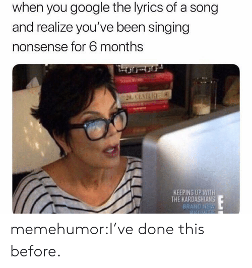 Google, Kardashians, and Keeping Up With the Kardashians: when you google the lyrics of a song  and realize you've been singing  nonsense for 6 months  KEEPING UP WITH  THE KARDASHIANS  BRAND NE memehumor:I've done this before.