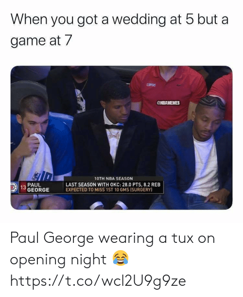 Nba, Paul George, and Game: When you got a wedding at 5 but a  game at 7  CLPPERS  @NBAMEMES  10TH NBA SEASON  LAST SEASON WITH OKC: 28.0 PTS, 8.2 REB  EXPECTED TO MISS 1ST 10 GMS ISURGERY)  PAUL  EA 13 GEORGE Paul George wearing a tux on opening night 😂 https://t.co/wcl2U9g9ze