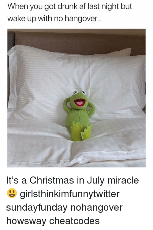 Drunk Af: When you got drunk af last night but  wake up with no hangover.. It's a Christmas in July miracle😃 girlsthinkimfunnytwitter sundayfunday nohangover howsway cheatcodes