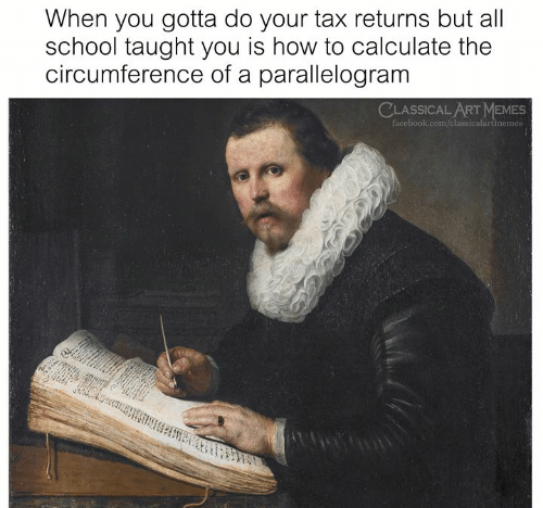 Facebook, Memes, and School: When you gotta do your tax returns but all  school taught you is how to calculate the  circumference of a parallelogram  CLASSICAL ART MEMES  facebook.com/classicalartmemes