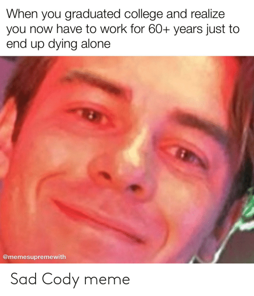 You Now: When you graduated college and realize  you now have to work for 60+ years just to  end up dying alone  @memesupremewith Sad Cody meme