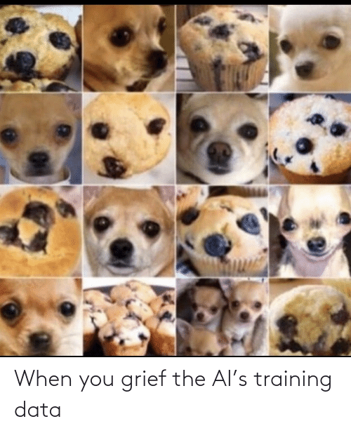 Grief: When you grief the AI's training data