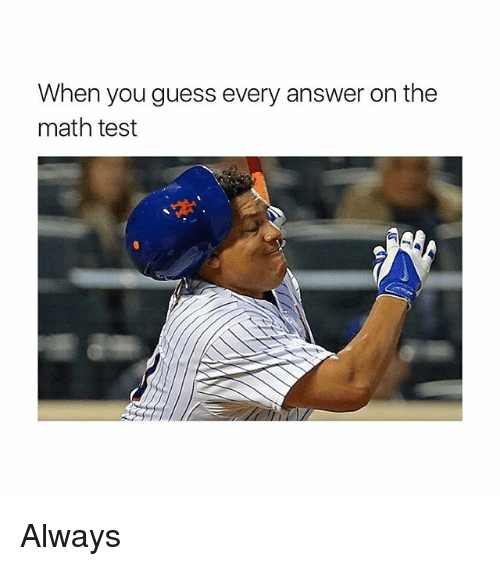 Memes, Guess, and Math: When you guess every answer on the  math test Always