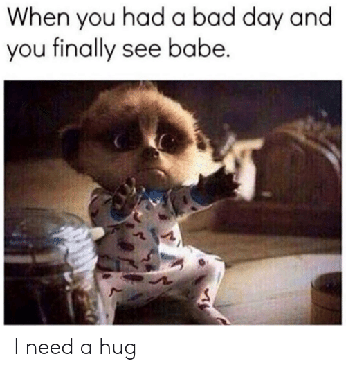 Bad, Bad Day, and Dank: When you had a bad day and  you finally see babe. I need a hug