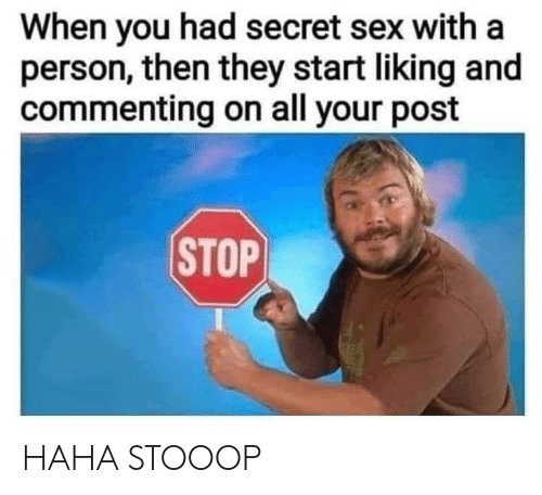 Liking: When you had secret sex with a  person, then they start liking and  commenting on all your post  STOP HAHA STOOOP