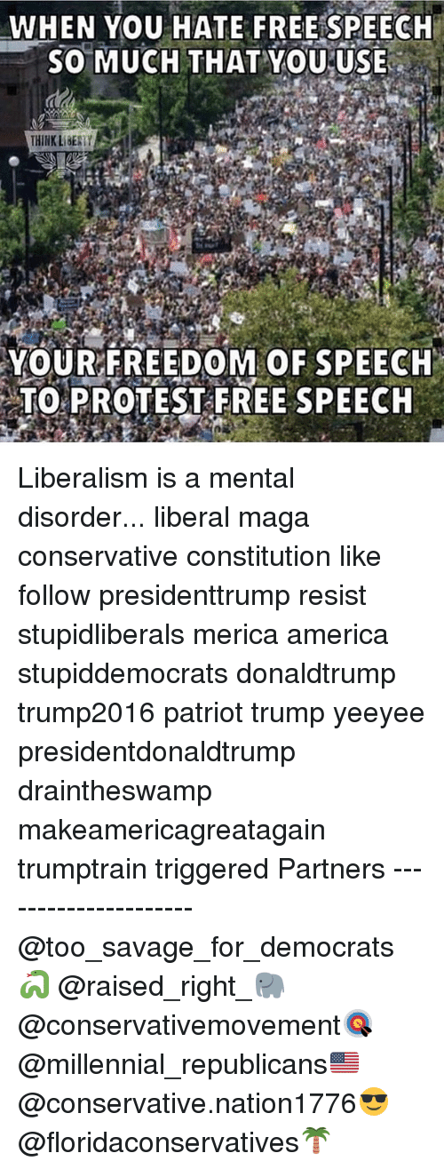 America, Memes, and Protest: WHEN YOU HATE FREEISPEECH  5O MUCH THAT YoUUSE  THINK LBESTY  YOUR FREEDOM OF SPEECH  TO PROTEST FREE SPEECH Liberalism is a mental disorder... liberal maga conservative constitution like follow presidenttrump resist stupidliberals merica america stupiddemocrats donaldtrump trump2016 patriot trump yeeyee presidentdonaldtrump draintheswamp makeamericagreatagain trumptrain triggered Partners --------------------- @too_savage_for_democrats🐍 @raised_right_🐘 @conservativemovement🎯 @millennial_republicans🇺🇸 @conservative.nation1776😎 @floridaconservatives🌴