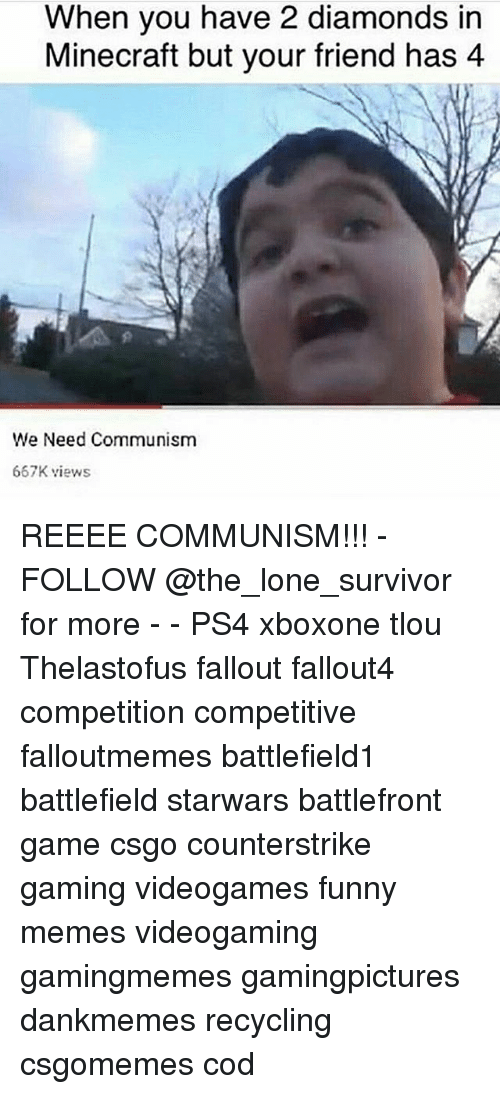 Fallouts: When you have 2 diamonds in  Minecraft but your friend has 4  We Need Communism  667K views REEEE COMMUNISM!!! - FOLLOW @the_lone_survivor for more - - PS4 xboxone tlou Thelastofus fallout fallout4 competition competitive falloutmemes battlefield1 battlefield starwars battlefront game csgo counterstrike gaming videogames funny memes videogaming gamingmemes gamingpictures dankmemes recycling csgomemes cod