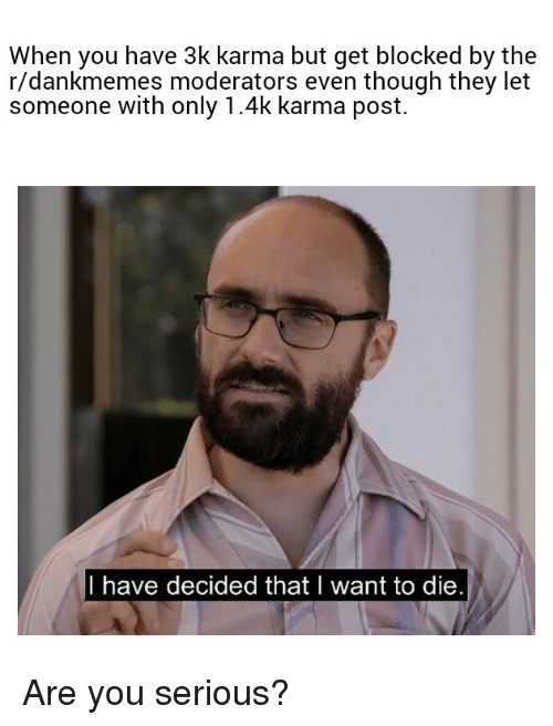 Reddit, Karma, and They: When you have 3k karma but get blocked by the  r/dankmemes moderators even though they let  someone with only 1.4k karma post.  I have decided thatl want to die