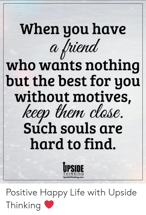 Life, Memes, and Best: When you have  a friend  who wants nothing  but the best for you  without motives,  keep them clase  Such souls are  hard to find.  UPSiDE  THINKING  UpsideThinking.com Positive Happy Life with Upside Thinking ❤️