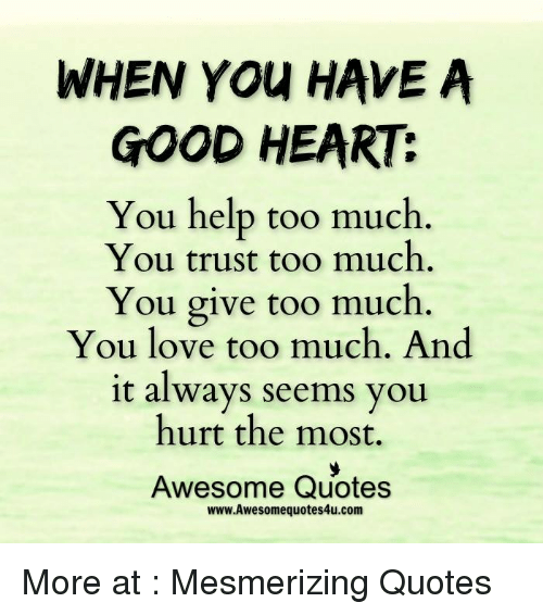 When You Have A Good Heart You Help Too Much You Trust Too Much You