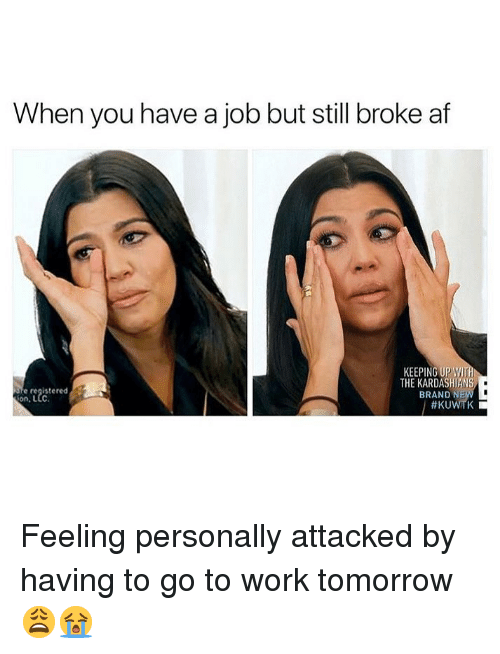 kuwtk: When you have a job but still broke af  KEEPING UP WI  THE KARDASHIANS  BRAND N  e registered  on, L  Feeling personally attacked by having to go to work tomorrow 😩😭
