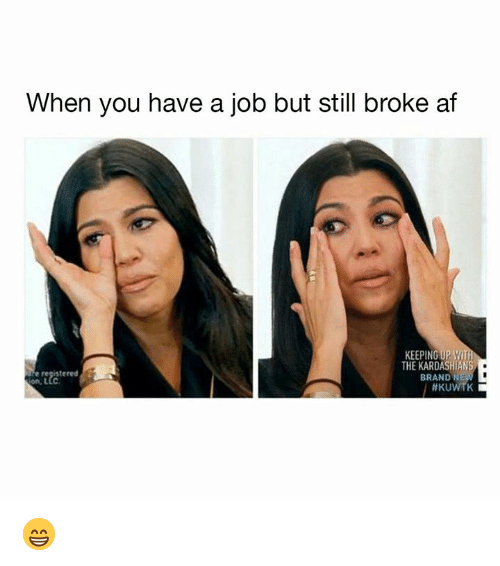 Af, Dank, and Kardashians: When you have a job but still broke af  KEEPING UPWIT  THE KARDASHIANS  stered  BRAND NE  on, LLc  😁