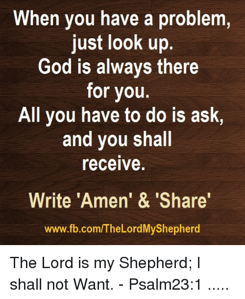 "God, fb.com, and Ask: When you have a problem,  just look up  God is always there  for you.  All you have to do is ask,  and you shall  receive.  Write ""Amen' & 'Share'  www.fb.com/The Lord MyShepherd The Lord is my Shepherd; I shall not Want. - Psalm23:1  ....."