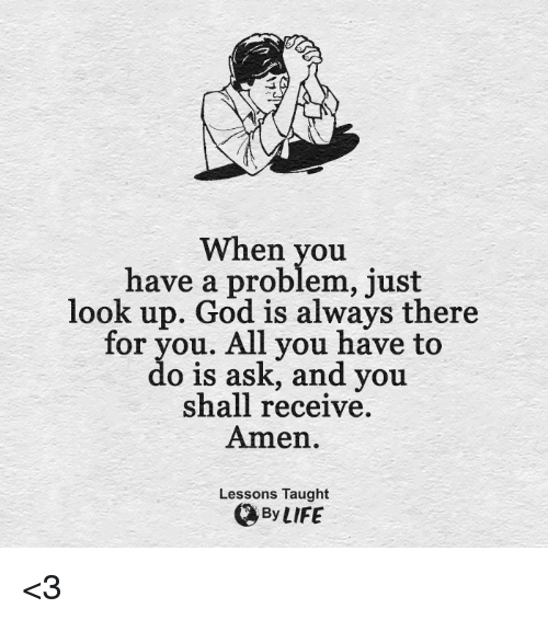 God, Life, and Memes: When you  have a problem, just  look up. God is always there  for you. All you have to  do is ask, and you  shall receive.  Amen.  Lessons Taught  By LIFE <3