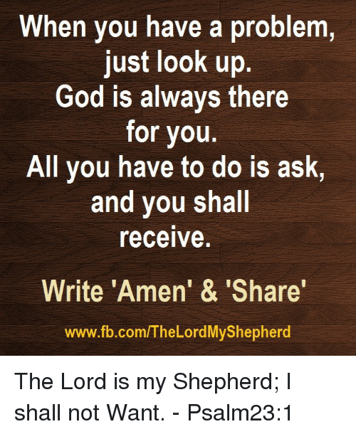 "Dank, 🤖, and Lord: When you have a problem,  just look up  God is always there  for you.  All you have to do is ask,  and you shall  receive.  Write ""Amen' & 'Share'  www.fb.com/The Lord MyShepherd The Lord is my Shepherd; I shall not Want. - Psalm23:1"