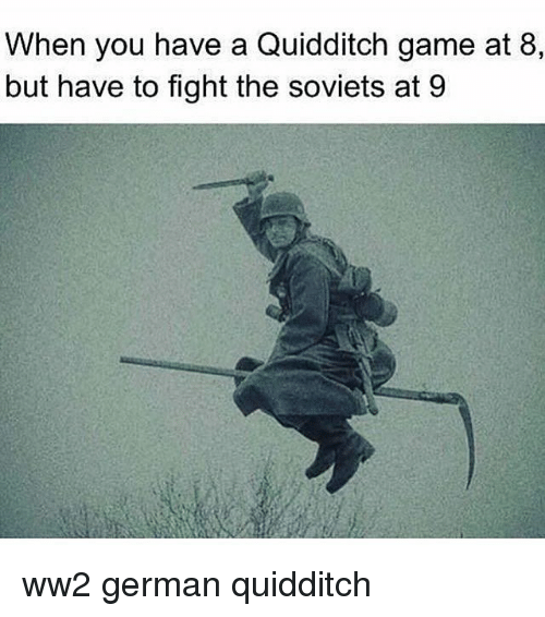 Memes, Game, and Fight: When you have a Quidditch game at 8,  but have to fight the soviets at 9 ww2 german quidditch