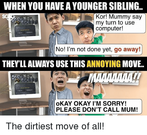 Memes, Sorry, and Computer: WHEN YOU HAVE A YOUNGER SIBLING.  Kor! Mummy say  my turn to use  computer!  No! I'm not done yet, go away!  THEYLL ALWAYS USE THIS ANNOYING MOVE.  oKAY OKAY I'M SORRY!  PLEASE DON'T CALL MUM! The dirtiest move of all!