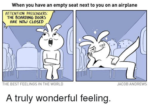Airplane, Best, and World: When you have an empty seat next to you on an airplane  ATTENTION PASSENGERS:  THE BOARDING DO0RS  ARE NOw CLOSED  THE BEST FEELINGS IN THE WORLD  JACOB ANDREWS <p>A truly wonderful feeling.</p>