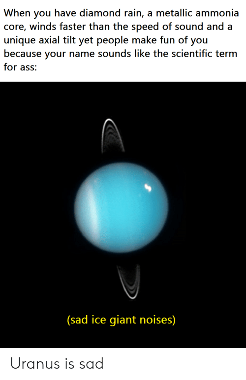 Ass, Diamond, and Giant: When you have diamond rain, a metallic ammonia  core, winds faster than the speed of sound and a  unique axial tilt yet people make fun of you  because your name sounds like the scientific term  for ass:  (sad ice giant noises) Uranus is sad