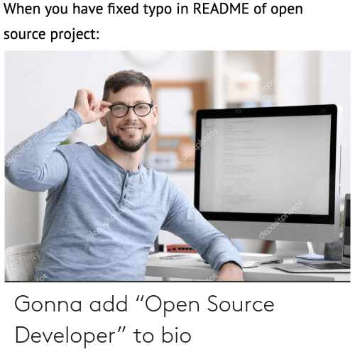 "You Have: When you have fixed typo in README of open  source project:  depositphotos  depositphotos  depositphotos  11  depositphotos  depositoholos  depositphotos Gonna add ""Open Source Developer"" to bio"