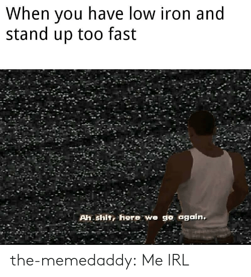 Shit, Tumblr, and Blog: When you have low iron and  stand up too fast  Ah shit, here we go again. the-memedaddy: Me IRL