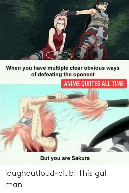 Múltiple: When you have multiple clear obvious ways  of defeating the oponent  ANIME QUOTES ALL TIME  But you are Sakura laughoutloud-club:  This gal man