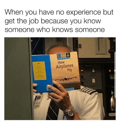 Experience, How, and Job: When you have no experience but  get the job because you know  someone who knows someone  How  Airplanes  Fly