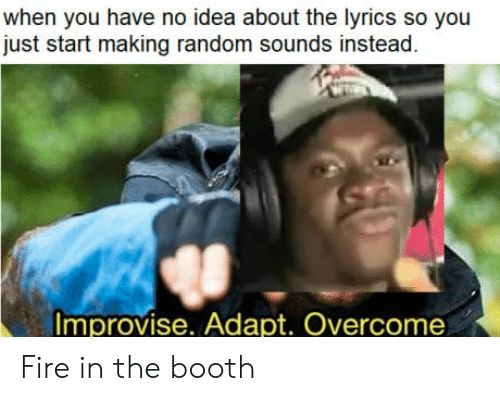 Adapte: when you have no idea about the lyrics so you  just start making random sounds instead  Improvise. Adapt. Overcome Fire in the booth