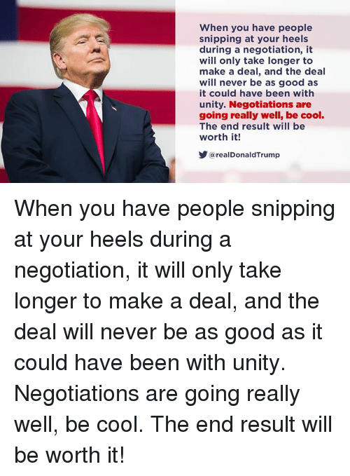 Cool, Good, and Unity: When you have people  snipping at your heels  during a negotiation, it  will only take longer to  make a deal, and the deal  will never be as good as  it could have been with  unity. Negotiations are  going really well, be cool.  The end result will be  worth it!  @realDonaldTrump When you have people snipping at your heels during a negotiation, it will only take longer to make a deal, and the deal will never be as good as it could have been with unity. Negotiations are going really well, be cool. The end result will be worth it!