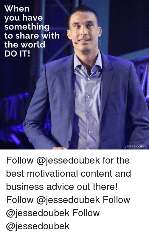 Advice, Memes, and Best: When  you have  something  to share with  the world  DO IT!  JESSE DOUBEK Follow @jessedoubek for the best motivational content and business advice out there! Follow @jessedoubek Follow @jessedoubek Follow @jessedoubek