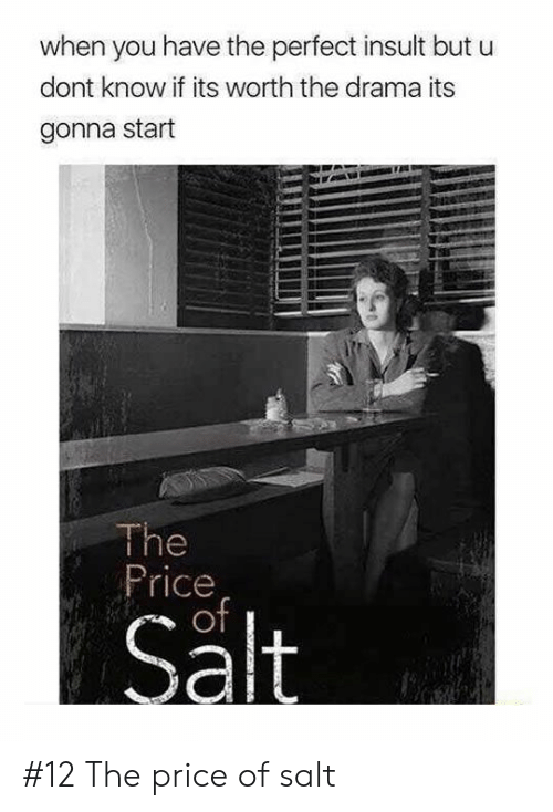 Drama, Salt, and You: when you have the perfect insult but u  dont know if its worth the drama its  gonna start  The  Price  of  Salt #12 The price of salt