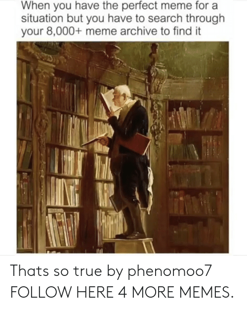 Throughs: When you have the perfect meme for a  situation but you have to search through  your 8,000+ meme archive to find it Thats so true by phenomoo7 FOLLOW HERE 4 MORE MEMES.