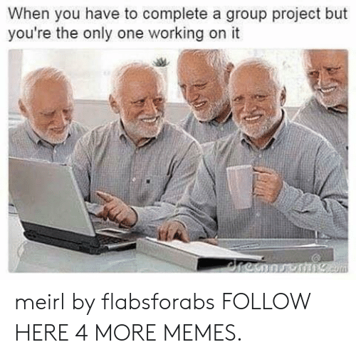 Dank, Memes, and Target: When you have to complete a group project but  you're the only one working on it meirl by flabsforabs FOLLOW HERE 4 MORE MEMES.