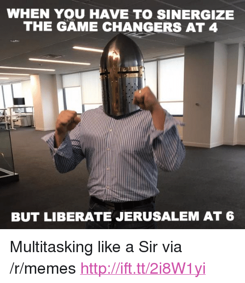 "Like A Sir: WHEN YOU HAVE TO SINERGIZE  THE GAME CHANGERS AT 4  BUT LIBERATE JERUSALEM AT 6 <p>Multitasking like a Sir via /r/memes <a href=""http://ift.tt/2i8W1yi"">http://ift.tt/2i8W1yi</a></p>"