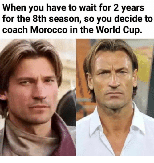 Game of Thrones, World Cup, and World: When you have to wait for 2 years  for the 8th season, so you decide to  coach Morocco in the World Cup