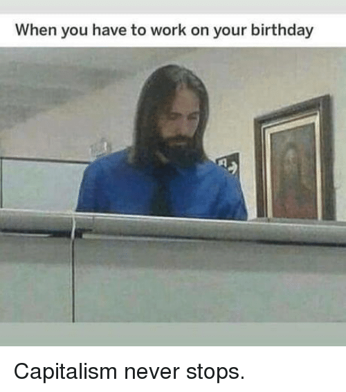 Birthday, Work, and Capitalism: When you have to work on your birthday Capitalism never stops.