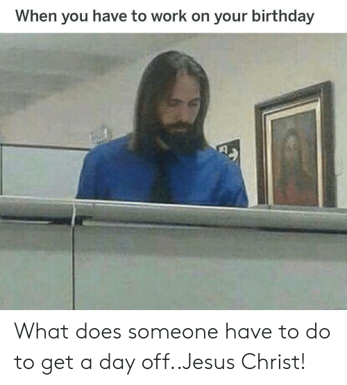 Birthday, Jesus, and Work: When you have to work on your birthday What does someone have to do to get a day off..Jesus Christ!