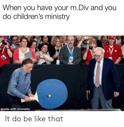 Childrens Ministry: When you have your m.Div and you  do children's ministry  made with mematic It do be like that