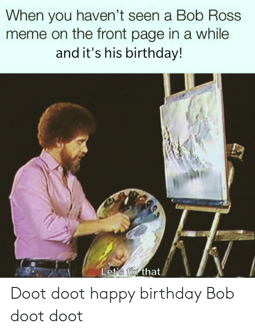 His Birthday: When you haven't seen a Bob Ross  meme on the front page in a while  and it's his birthday!  Let's fix that Doot doot happy birthday Bob doot doot