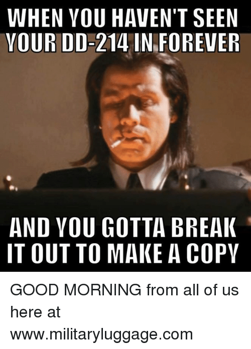 Memes, 🤖, and You Gotta: WHEN YOU HAVEN'T SEEN  YOUR DD-214 IN FOREVER  AND YOU GOTTA BREAK  IT OUT TO MAKE A COPY GOOD MORNING from all of us here at www.militaryluggage.com