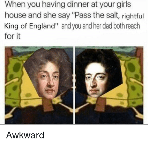 "Dad, England, and Girls: When you having dinner at your girls  house and she say ""Pass the salt, rightful  King of England"" and you and her dad both reach  for it Awkward"