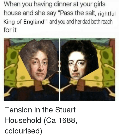 "Dad, England, and Girls: When you having dinner at your girls  house and she say ""Pass the salt, rightful  King of England"" and you and her dad both reach  for it Tension in the Stuart Household (Ca.1688, colourised)"