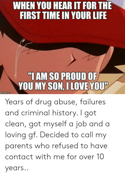 Life, Parents, and History: WHEN YOU HEAR IT FOR THE  FIRST TIME IN YOUR LIFE  IAM SO PROUD OF  YOU MY SON,ILOVE YOU Years of drug abuse, failures and criminal history. I got clean, got myself a job and a loving gf. Decided to call my parents who refused to have contact with me for over 10 years..