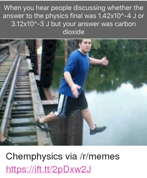 """Memes, Physics, and Answer: When you hear people discussing whether the  answer to the physics final was 1.42x10A-4 J or  3.12x104-3 J but your answer was carbon  dioxide <p>Chemphysics via /r/memes <a href=""""https://ift.tt/2pDxw2J"""">https://ift.tt/2pDxw2J</a></p>"""